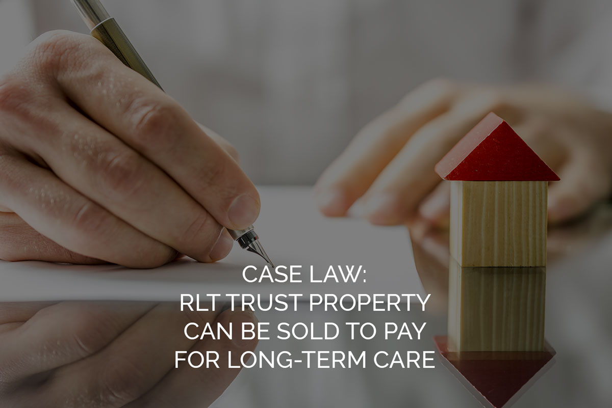 case law - RLT Trust Property Can be Sold to Pay for Long-term Care